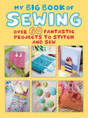 My Big Book of Sewing: Over 60 Fantastic Projects to Stitch and Sew by CICO Books