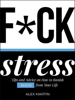 F*ck Stress: Tips and Advice on How to Banish Anxiety from Your Life by Alex Martin