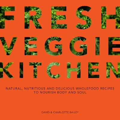 Fresh Veggie Kitchen: Natural, nutritious and delicious wholefood recipes to nourish body and soul by David & Charlotte Bailey