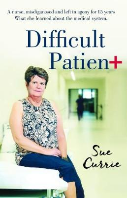 Difficult Patient: The Woman With The World's Rarest Disease, The       Doctor's Who Left Her in Agony, and The Maverick Who Saved Her Life. by Sue Currie
