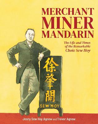 Merchant, Miner, Mandarin: The life and times of the remarkable Choie Sew Hoy: 2020 book