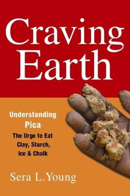 Craving Earth: Understanding Pica-the Urge to Eat Clay, Starch, Ice, and Chalk by Sera L. Young