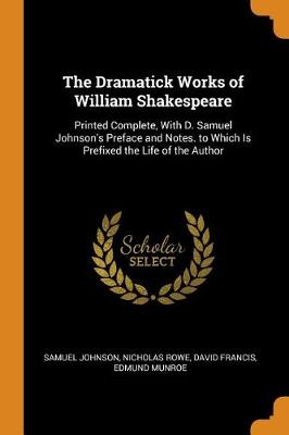 The Dramatick Works of William Shakespeare: Printed Complete, with D. Samuel Johnson's Preface and Notes. to Which Is Prefixed the Life of the Author by Samuel Johnson