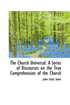 The Church Universal: A Series of Discourses on the True Comprehension of the Church by John Seely Stone