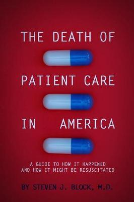 The Death of Patient Care in America: a guide to how it happened and how it might be resuscitated by Steven Jay Block