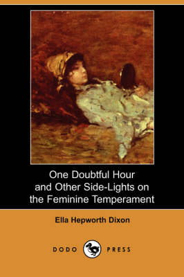 One Doubtful Hour and Other Side-Lights on the Feminine Temperament (Dodo Press) by Ella Hepworth Dixon