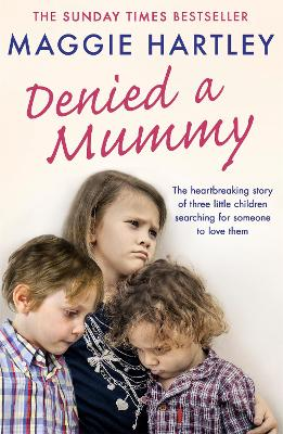 Denied a Mummy: The heartbreaking story of three little children searching for someone to love them. by Maggie Hartley