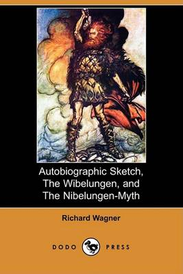 Autobiographic Sketch, the Wibelungen, and the Nibelungen-Myth (Dodo Press) by Richard Wagner