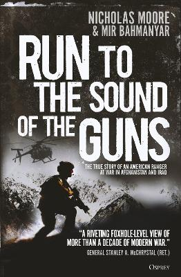 Run to the Sound of the Guns: The True Story of an American Ranger at War in Afghanistan and Iraq by Nicholas Moore