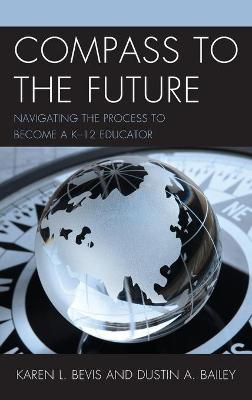 Compass to the Future: Navigating the Process to become a K-12 Educator by Karen L. Bevis