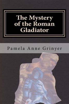 The Mystery of the Roman Gladiator by Pamela Anne Grinyer