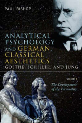 Analytical Psychology and German Classical Aesthetics: Goethe, Schiller, and Jung by Paul Bishop
