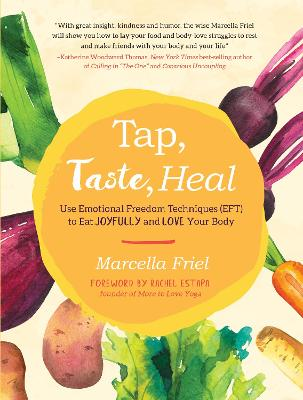 Tap, Taste, Heal: Use Emotional Freedom Techniques (EFT) to Eat Joyfully and Love Your Body by Marcella Friel
