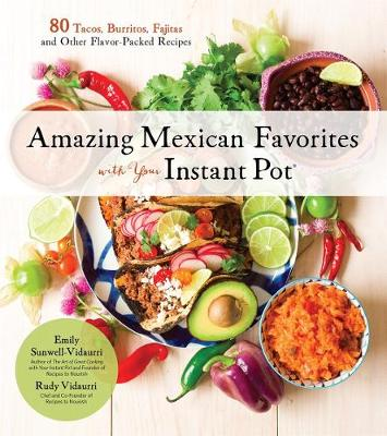 Amazing Mexican Favorites with Your Instant Pot: 80 Flavorful Recipes for Authentic, Gluten-Free Meals the Easy Way by Emily Sunwell-Vidaurri