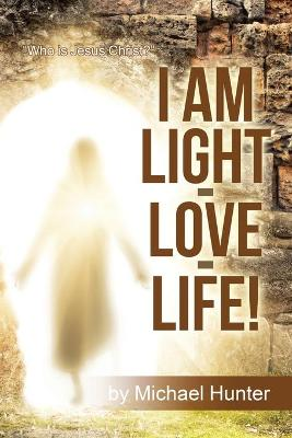 I Am Light-Love-Life!: Who Is Jesus Christ? by Michael Hunter