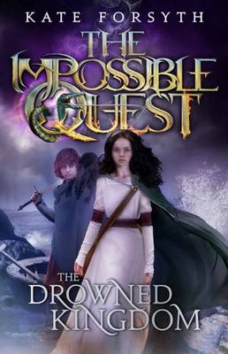 Impossible Quest: #4 Drowned Kingdom by Kate Forsyth