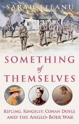 Something of Themselves: Kipling, Kingsley, Conan Doyle and the Anglo-Boer War by Sarah LeFanu