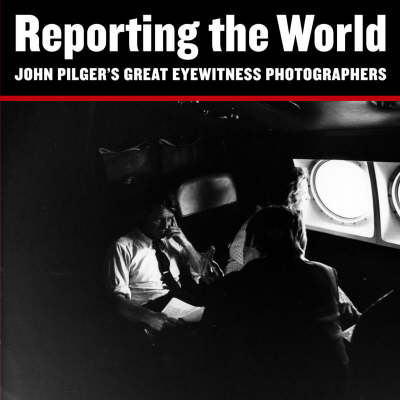 Reporting the World by John Pilger