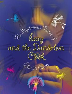 The Mysterious Times of Izzy and the Dandelion Clock by John M Green