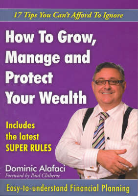How to Grow, Manage and Protect Your Wealth: 17 Tips You Can't Afford to Ignore by Dominic Alafaci