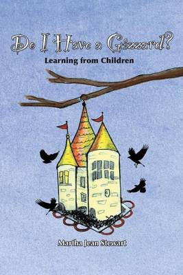 Do I Have a Gizzard? Learning from Children by Martha Jean Stewart