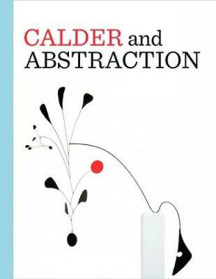 Calder and Abstraction by Stephanie Barron