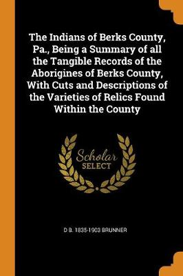 The Indians of Berks County, Pa., Being a Summary of All the Tangible Records of the Aborigines of Berks County, with Cuts and Descriptions of the Varieties of Relics Found Within the County by David B Brunner