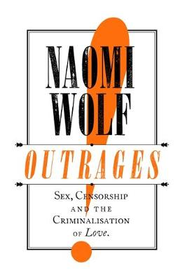 Outrages: Sex, Censorship and the Criminalisation of Love by Naomi Wolf