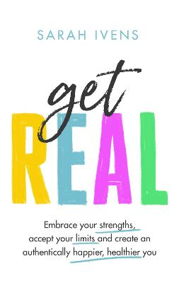 Get Real: Embrace your strengths, accept your limits and create an authentically happier, healthier you by Sarah Ivens