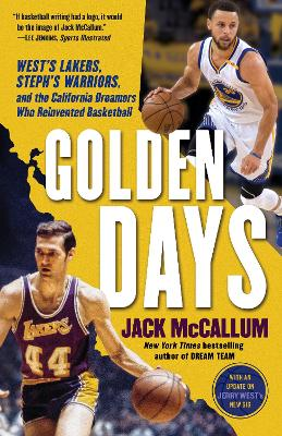 Golden Days: West's Lakers, Steph's Warriors, and the California Dreamers Who Reinvented Basketball by Jack Mccallum