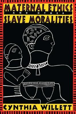 Maternal Ethics and Other Slave Moralities by Cynthia Willett