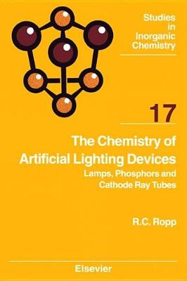 The Chemistry of Artificial Lighting Devices: Lamps, Phosphors and Cathode Ray Tubes: Volume 17 by Richard C. Ropp