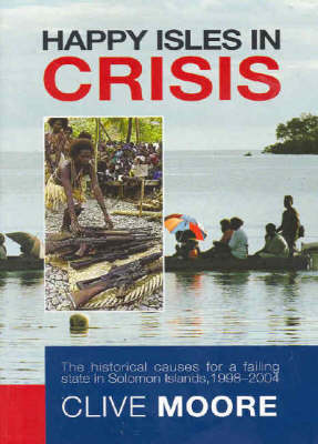 Happy Isles in Crisis: The Historical Causes for a Failed State in Solomon Islands, 1998-2004 by Clive Moore