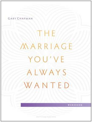 The Marriage You've Always Wanted Small Group Experience Workbook by Gary Chapman
