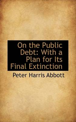 On the Public Debt: With a Plan for Its Final Extinction by Peter Harris Abbott