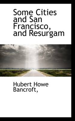 Some Cities and San Francisco, and Resurgam by Hubert Howe Bancroft