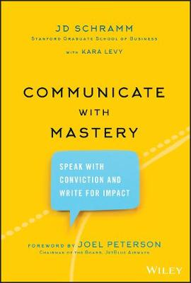 Communicate with Mastery: Speak With Conviction and Write for Impact by JD Schramm