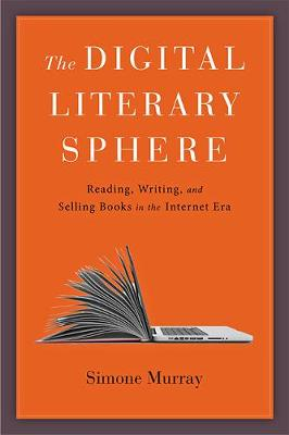 The Digital Literary Sphere: Reading, Writing, and Selling Books in the Internet Era by Simone Murray