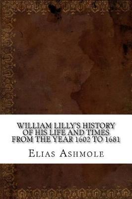 William Lilly's History of His Life and Times from the Year 1602 to 1681 by Elias Ashmole