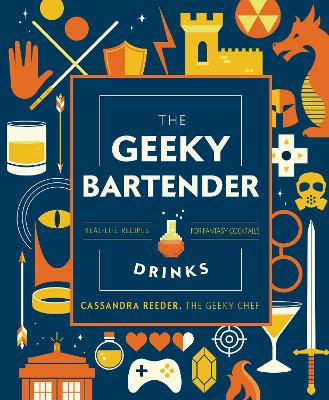 The Geeky Bartender Drinks: Real-Life Recipes for Fantasy Cocktails by Cassandra Reeder