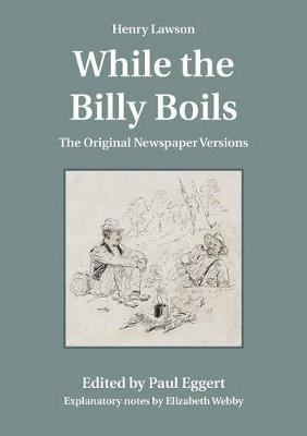 Henry Lawson While the Billy Boils: The Original Newspaper Versions by Paul Eggert