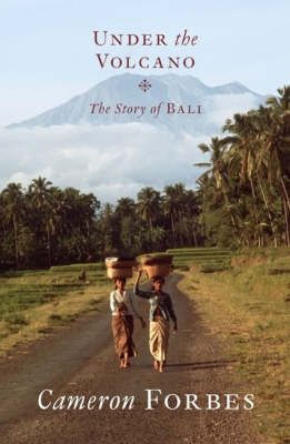 Under the Volcano: The Story of Bali by Cameron Forbes