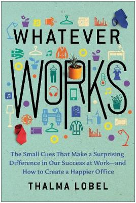 Whatever Works: The Small Cues That Make a Surprising Difference in Our Success at Work-and How to Create a Happier Office by Thalma Lobel