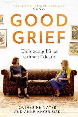 Good Grief: Embracing life at a time of death by Catherine Mayer