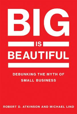 Big Is Beautiful: Debunking the Myth of Small Business by Robert D. Atkinson
