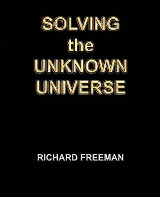 Solving the Unknown Universe by Richard Scott Freeman