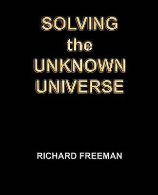 Solving the Unknown Universe by Richard Scott Freeman