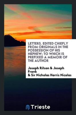 Letters. Edited Chiefly from Originals in the Possession of His Nephew; To Which Is Prefixed a Memoir of the Author by Joseph Ritson