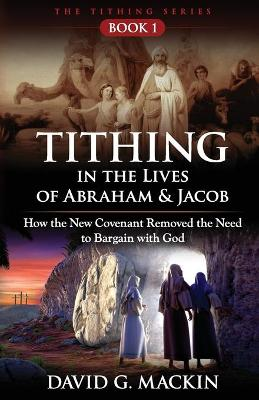 Tithing in the Lives of Abraham & Jacob: How the New Covenant Removed the Need to Bargain with God by David G Mackin