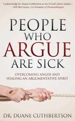 People Who Argue Are Sick: Overcoming Anger and Healing an Argumentative Spirit by Duane Cuthbertson